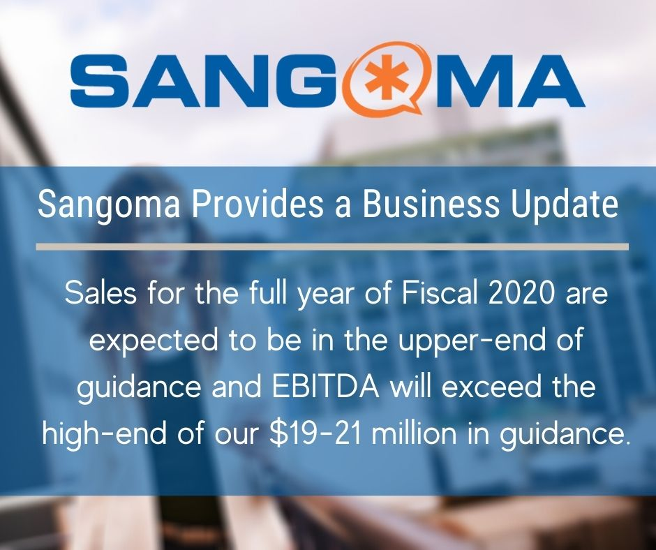 Sangoma Provides a Business Update - Sales for the full year of Fiscal 2020 are expected to be in the upper-end of guidance and EBITDA will exceed the high-end of our $19-21 million in guidance.